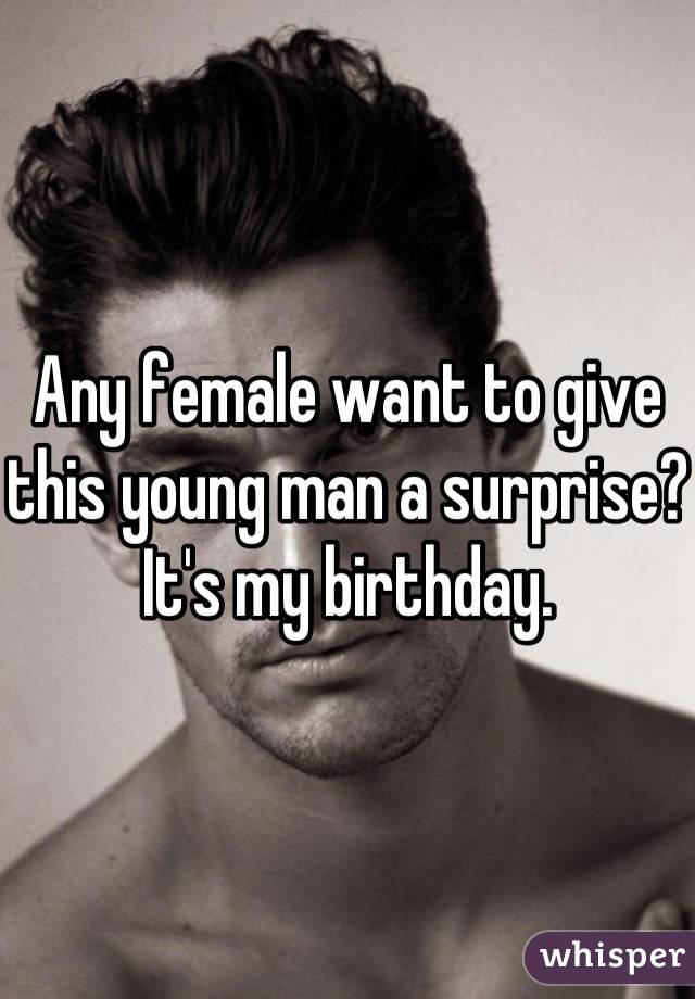 Any female want to give this young man a surprise? It's my birthday.
