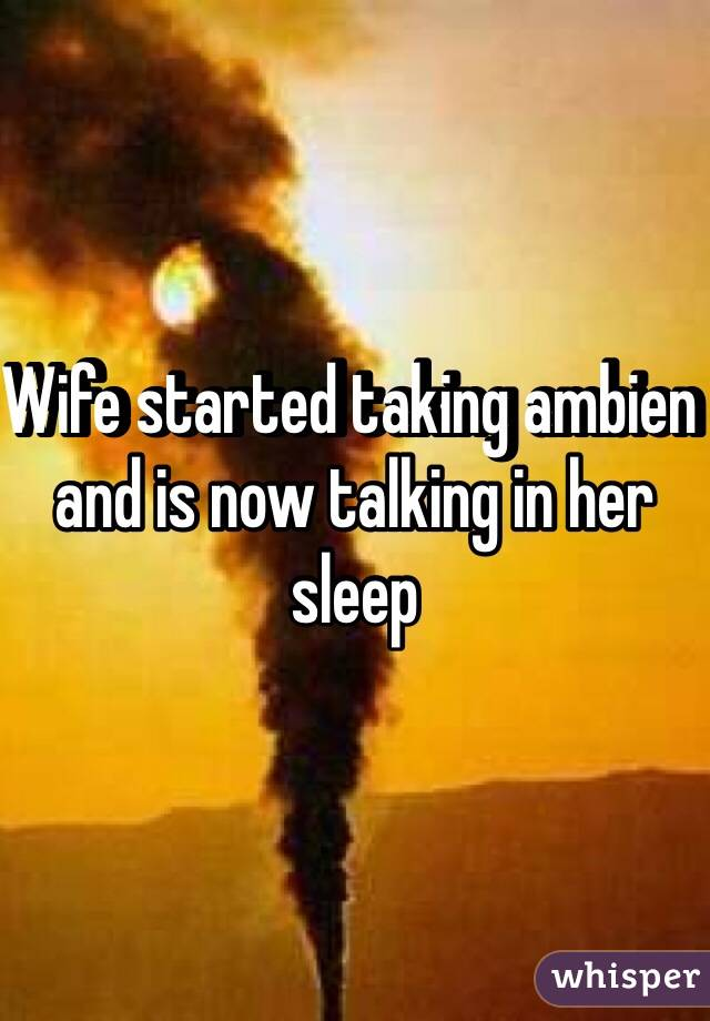 Wife started taking ambien and is now talking in her sleep
