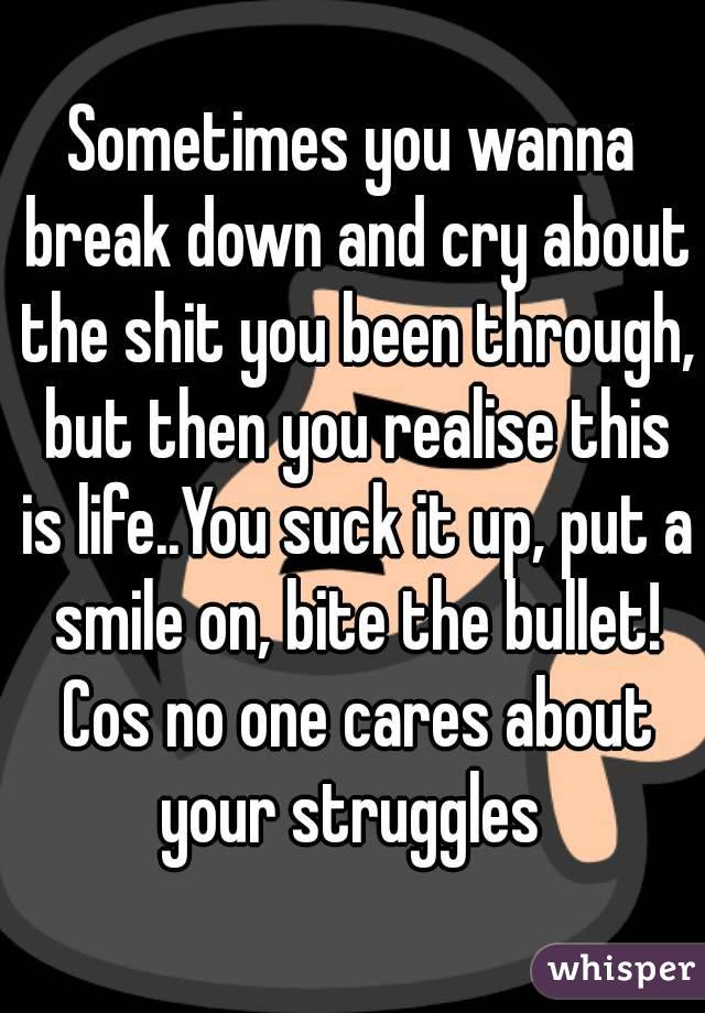 Sometimes you wanna break down and cry about the shit you been through, but then you realise this is life..You suck it up, put a smile on, bite the bullet! Cos no one cares about your struggles