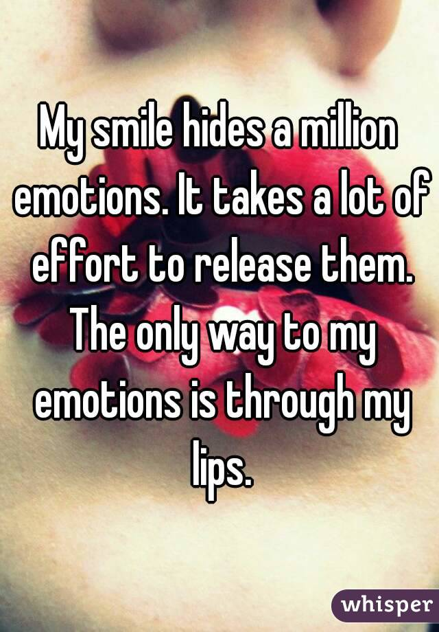 My smile hides a million emotions. It takes a lot of effort to release them. The only way to my emotions is through my lips.