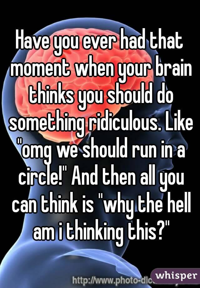"""Have you ever had that moment when your brain thinks you should do something ridiculous. Like """"omg we should run in a circle!"""" And then all you can think is """"why the hell am i thinking this?"""""""