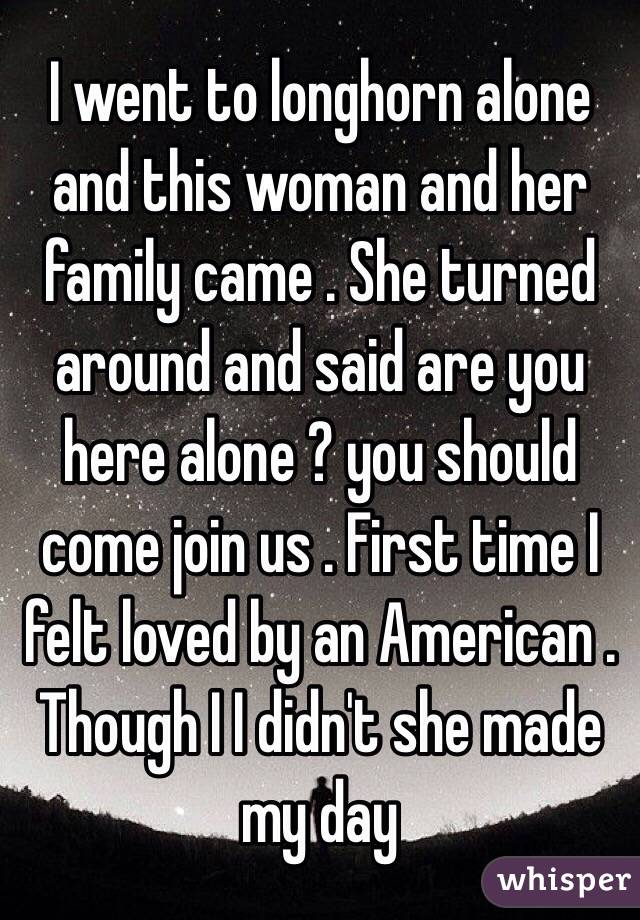 I went to longhorn alone and this woman and her family came . She turned around and said are you here alone ? you should come join us . First time I felt loved by an American .  Though I I didn't she made my day