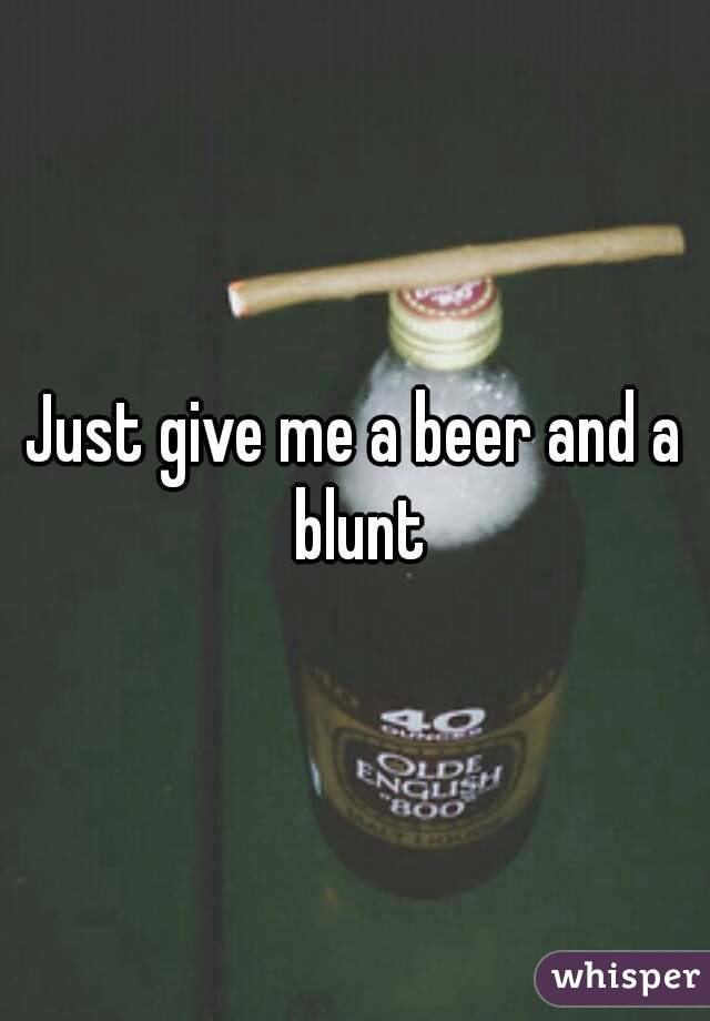 Just give me a beer and a blunt