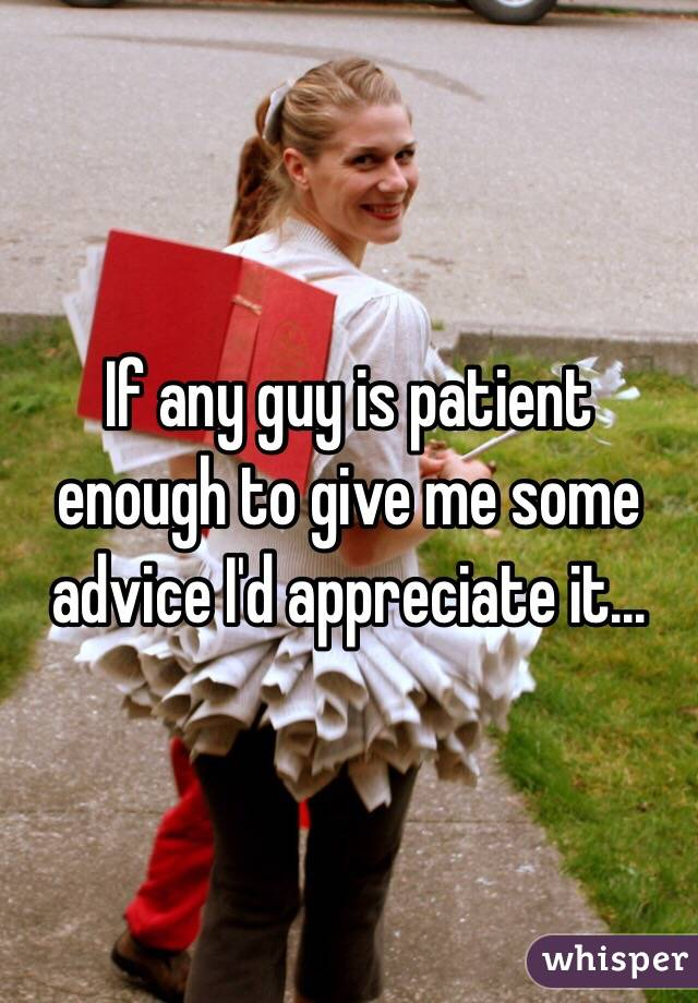 If any guy is patient enough to give me some advice I'd appreciate it...