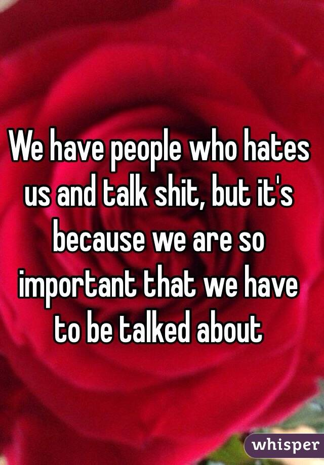 We have people who hates us and talk shit, but it's because we are so important that we have to be talked about