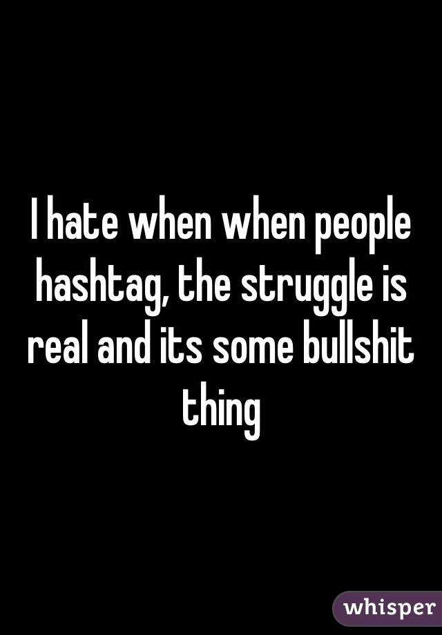 I hate when when people hashtag, the struggle is real and its some bullshit thing