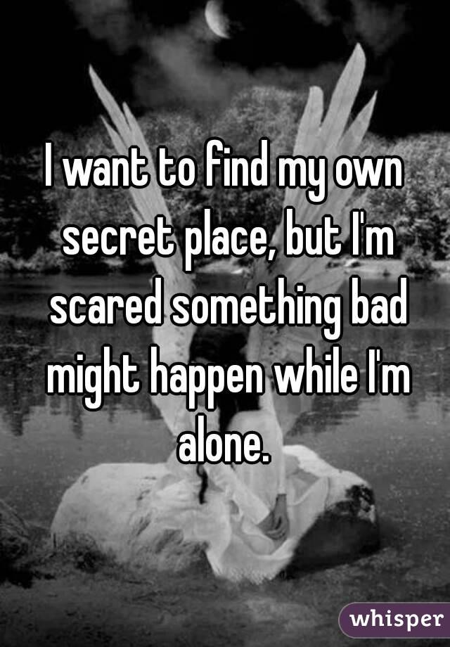 I want to find my own secret place, but I'm scared something bad might happen while I'm alone.