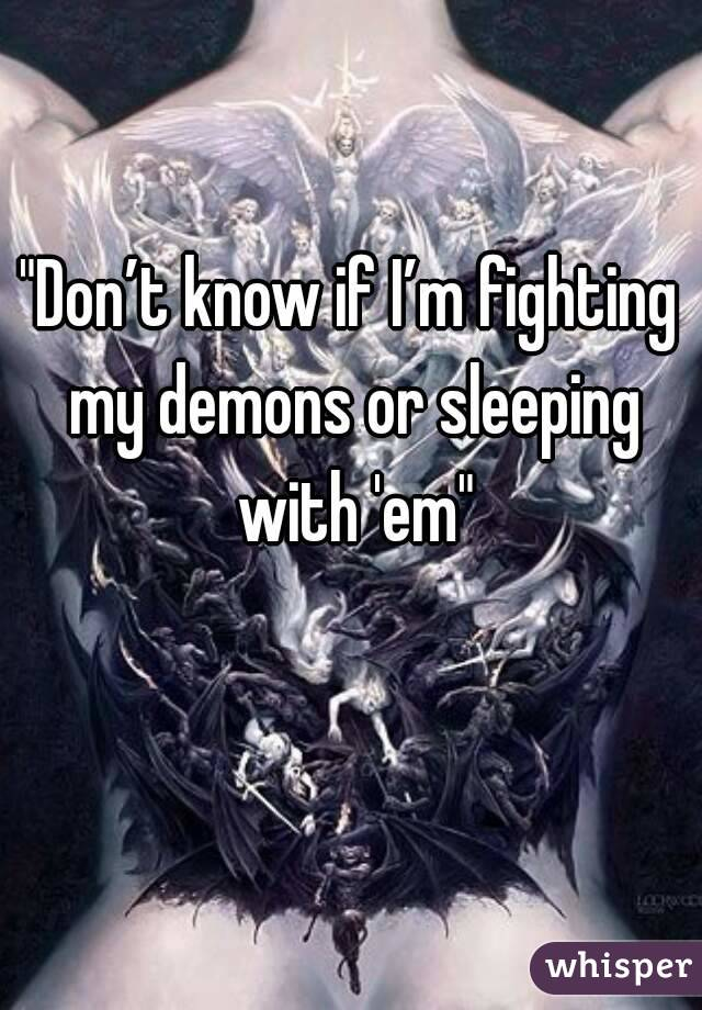 """Don't know if I'm fighting my demons or sleeping with 'em"""