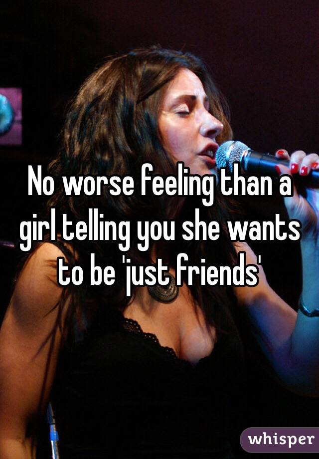 No worse feeling than a girl telling you she wants to be 'just friends'