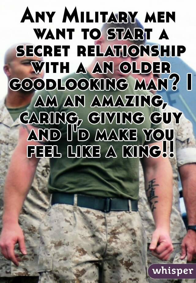 Any Military men want to start a secret relationship with a an older goodlooking man? I am an amazing, caring, giving guy and I'd make you feel like a king!!