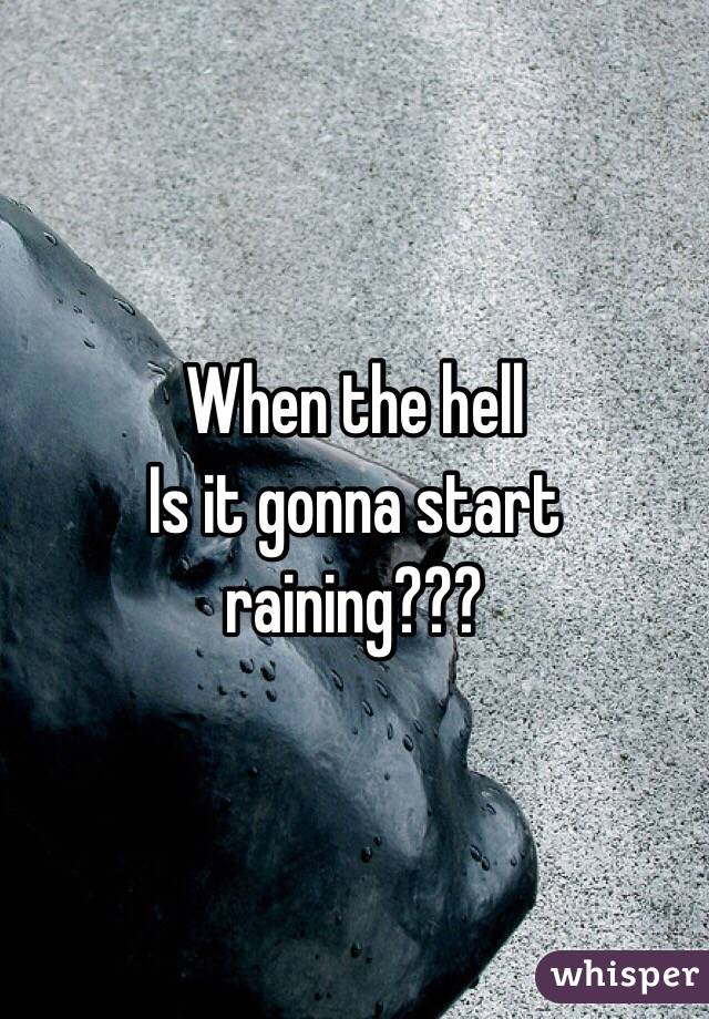 When the hell Is it gonna start raining???