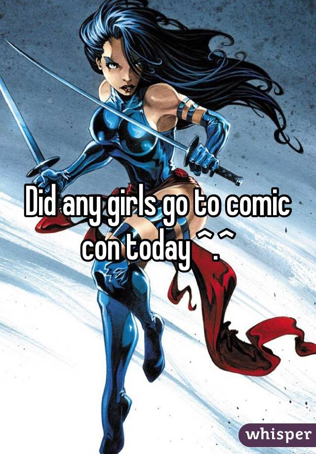 Did any girls go to comic con today ^.^