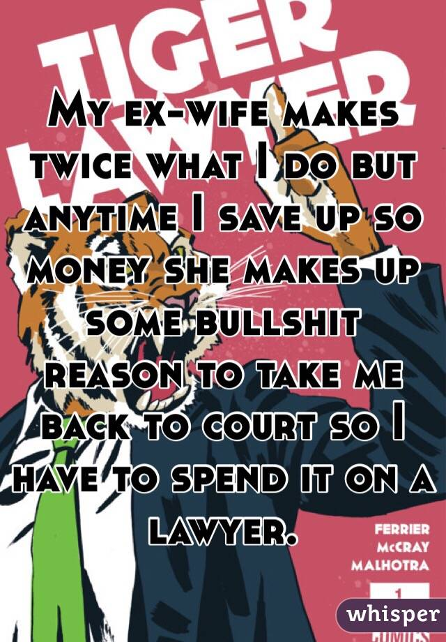 My ex-wife makes twice what I do but anytime I save up so money she makes up some bullshit reason to take me back to court so I have to spend it on a lawyer.