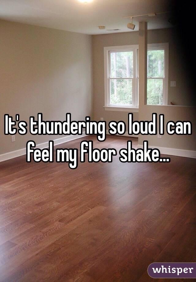 It's thundering so loud I can feel my floor shake…