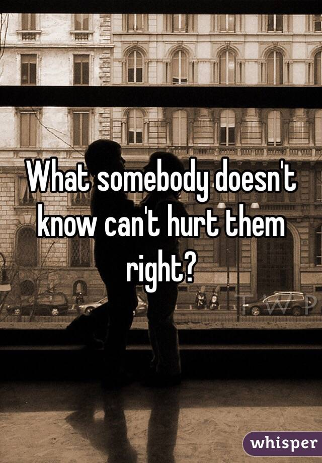What somebody doesn't know can't hurt them right?