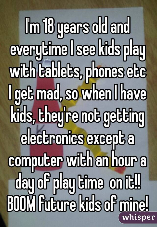 I'm 18 years old and everytime I see kids play with tablets, phones etc I get mad, so when I have kids, they're not getting electronics except a computer with an hour a day of play time  on it!! BOOM future kids of mine!