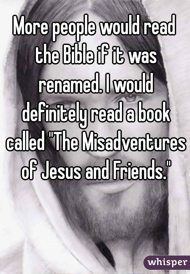 """More people would read the Bible if it was renamed. I would definitely read a book called """"The Misadventures of Jesus and Friends."""""""