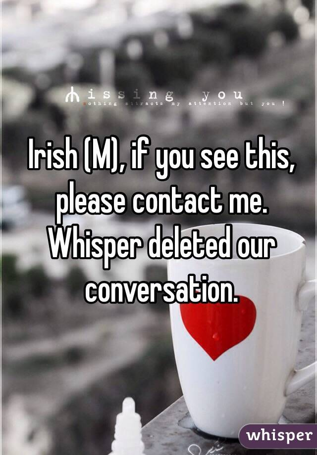 Irish (M), if you see this, please contact me. Whisper deleted our conversation.