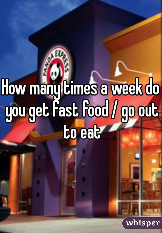 How many times a week do you get fast food / go out to eat