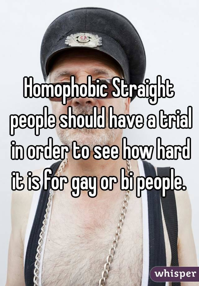 Homophobic Straight people should have a trial in order to see how hard it is for gay or bi people.