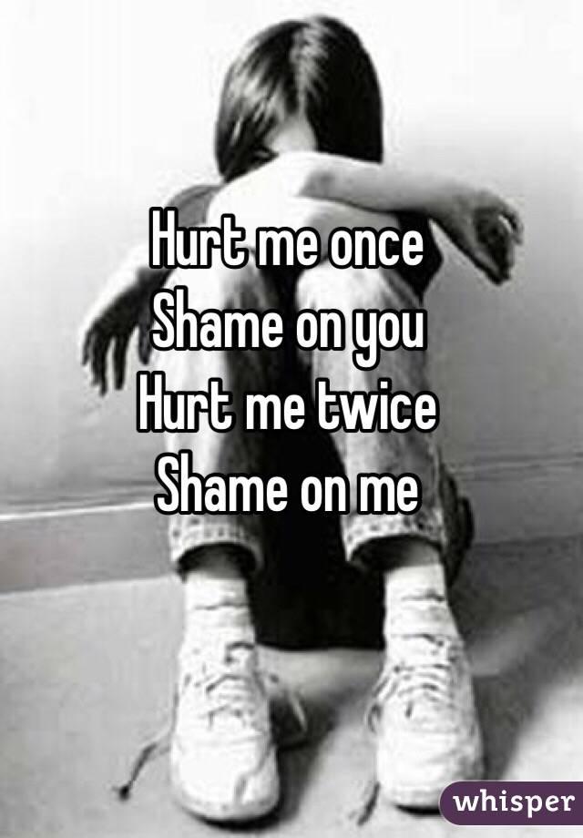 Hurt me once Shame on you Hurt me twice Shame on me
