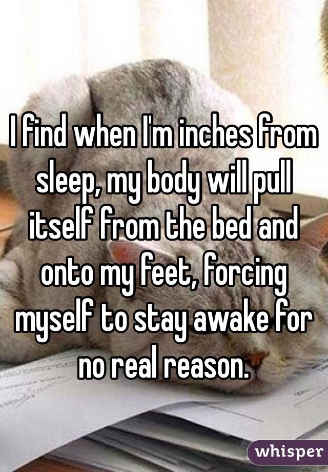 I find when I'm inches from sleep, my body will pull itself from the bed and onto my feet, forcing  myself to stay awake for no real reason.