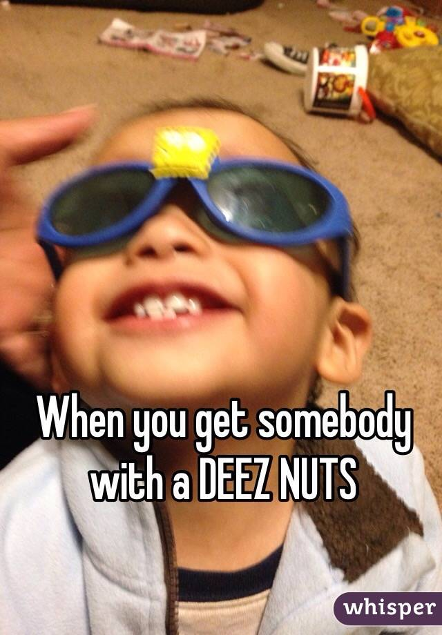 When you get somebody with a DEEZ NUTS