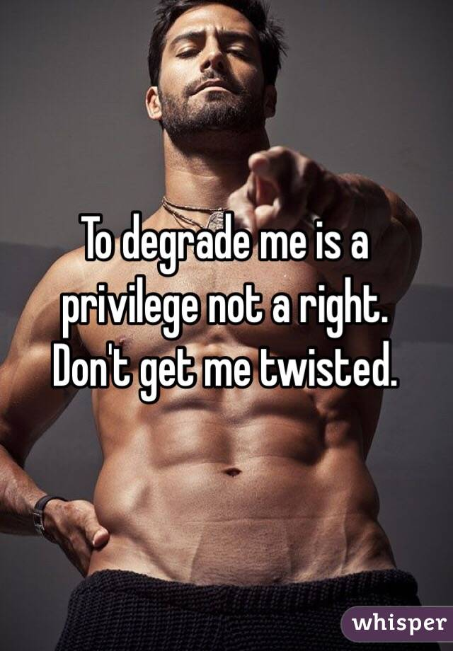 To degrade me is a privilege not a right. Don't get me twisted.