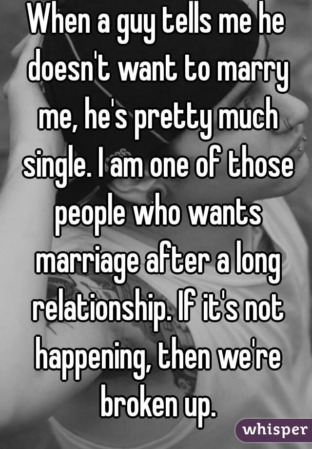 When a guy tells me he doesn't want to marry me, he's pretty much single. I am one of those people who wants marriage after a long relationship. If it's not happening, then we're broken up.