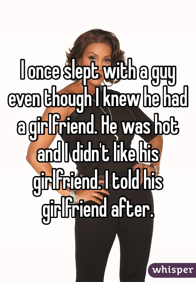 I once slept with a guy even though I knew he had a girlfriend. He was hot and I didn't like his girlfriend. I told his girlfriend after.