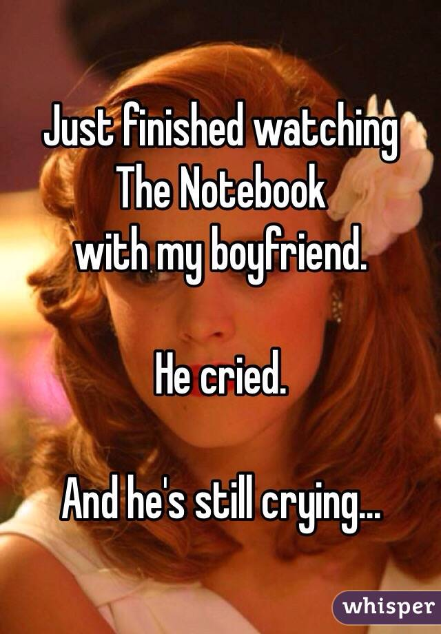 Just finished watching  The Notebook with my boyfriend.   He cried.  And he's still crying...