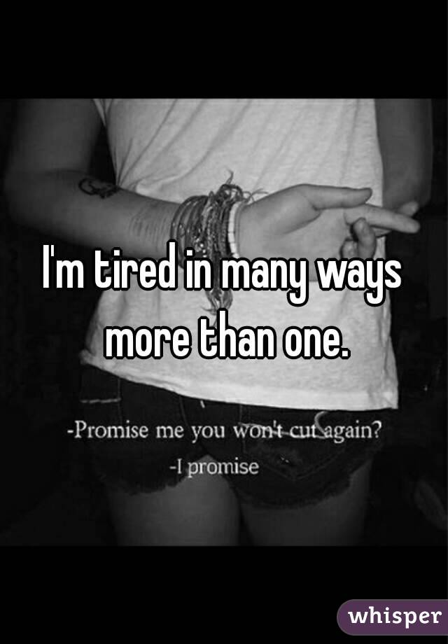 I'm tired in many ways more than one.