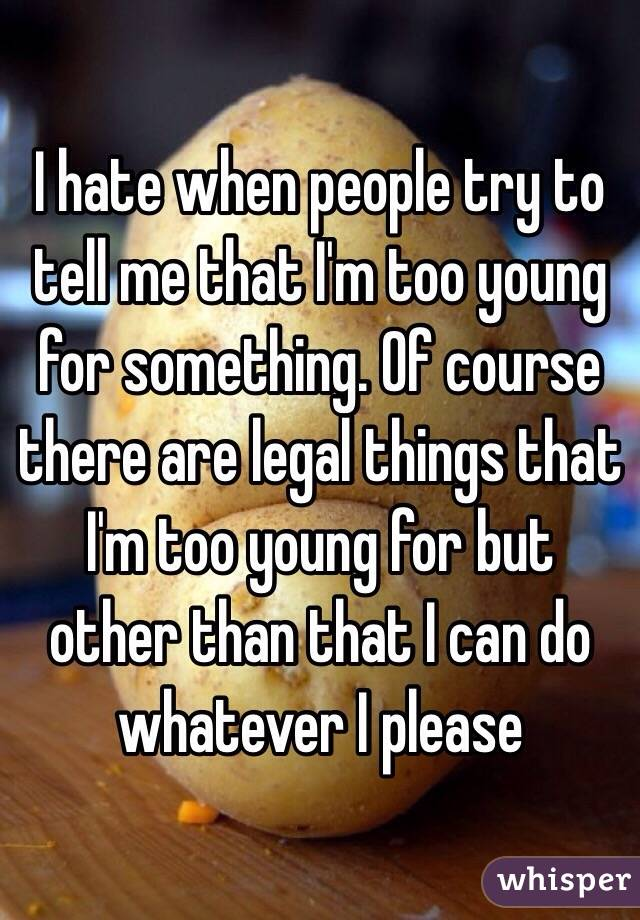 I hate when people try to tell me that I'm too young for something. Of course there are legal things that I'm too young for but other than that I can do whatever I please