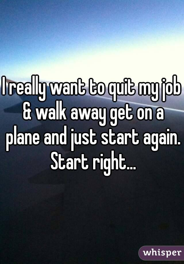 I really want to quit my job & walk away get on a plane and just start again. Start right...