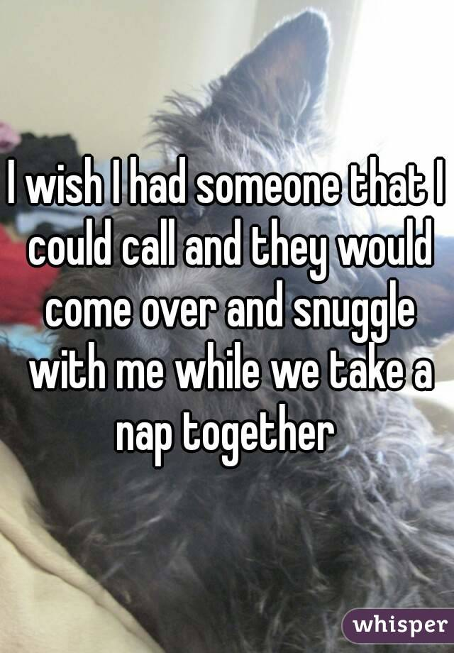 I wish I had someone that I could call and they would come over and snuggle with me while we take a nap together