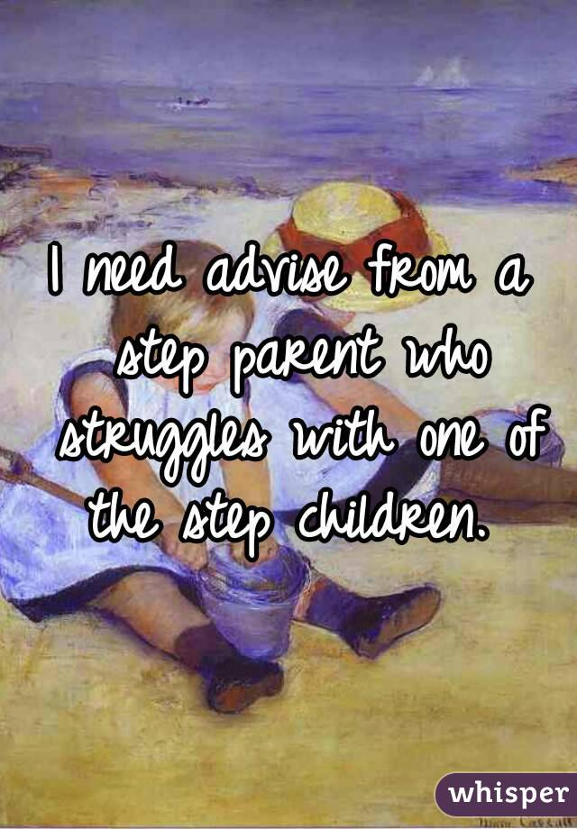 I need advise from a step parent who struggles with one of the step children.