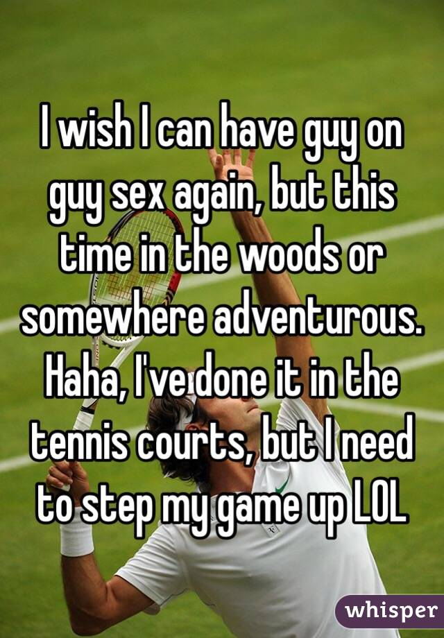 I wish I can have guy on guy sex again, but this time in the woods or somewhere adventurous. Haha, I've done it in the tennis courts, but I need to step my game up LOL