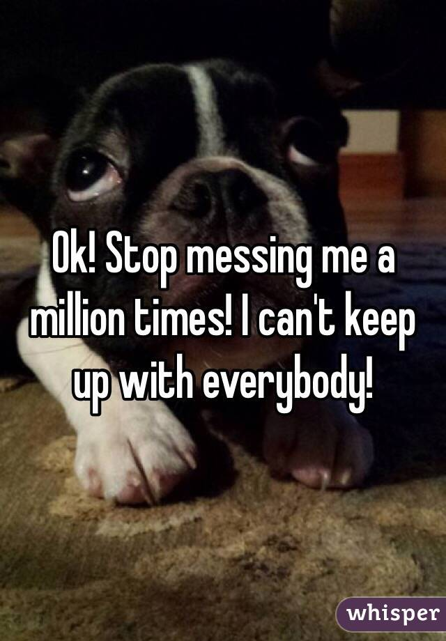 Ok! Stop messing me a million times! I can't keep up with everybody!