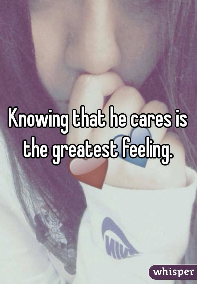 Knowing that he cares is the greatest feeling.