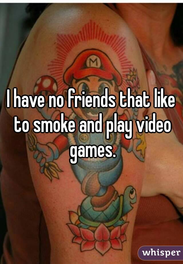 I have no friends that like to smoke and play video games.