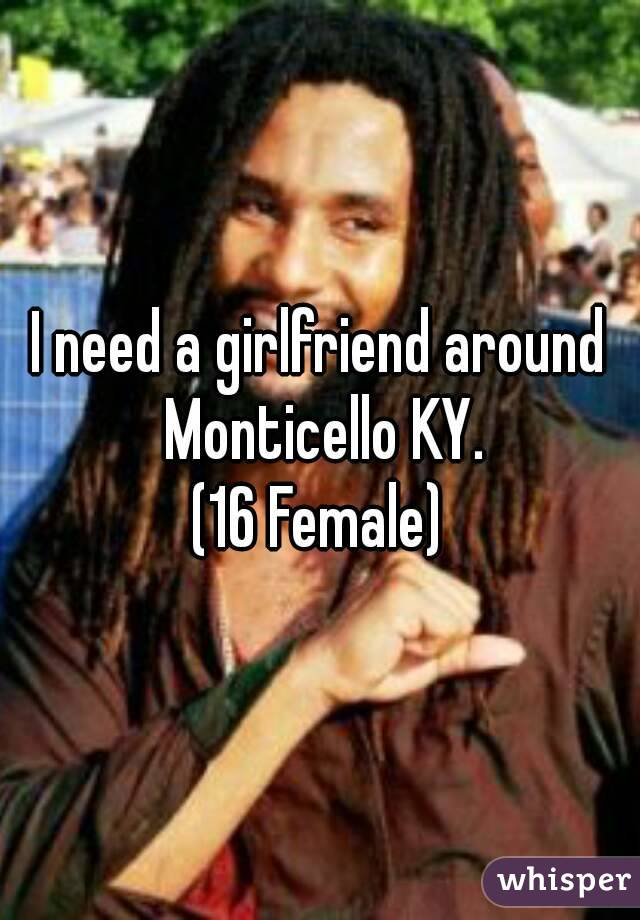 I need a girlfriend around Monticello KY. (16 Female)