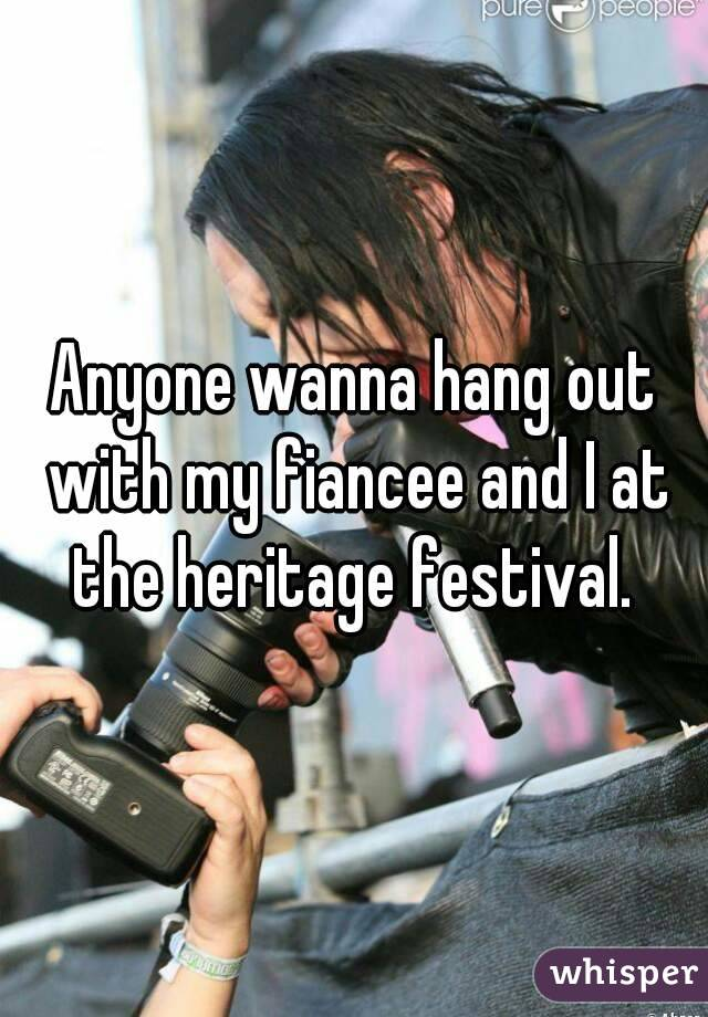 Anyone wanna hang out with my fiancee and I at the heritage festival.