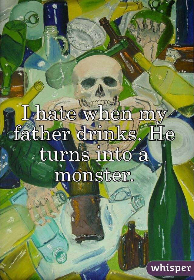 I hate when my father drinks. He turns into a monster.