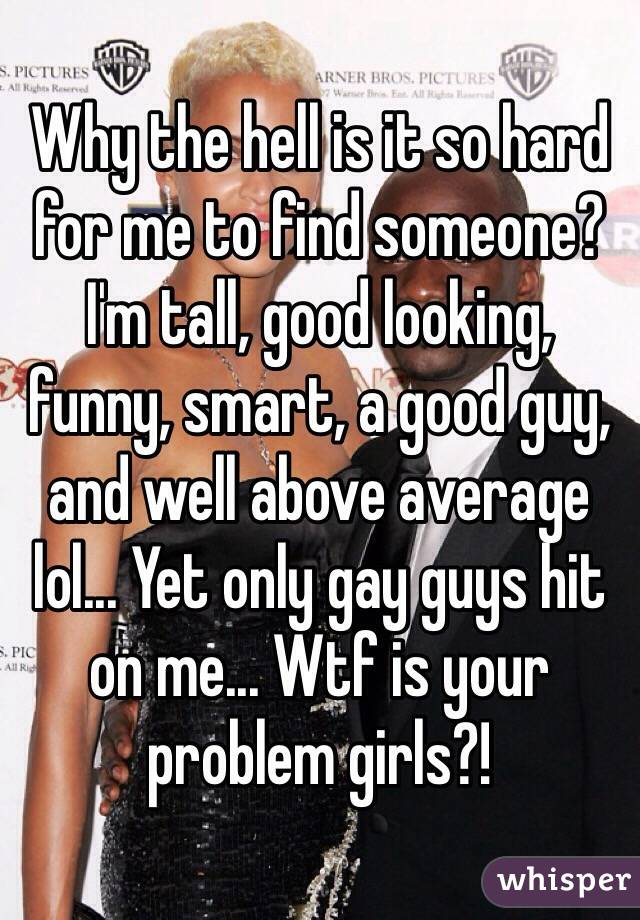Why the hell is it so hard for me to find someone? I'm tall, good looking, funny, smart, a good guy, and well above average lol... Yet only gay guys hit on me... Wtf is your problem girls?!