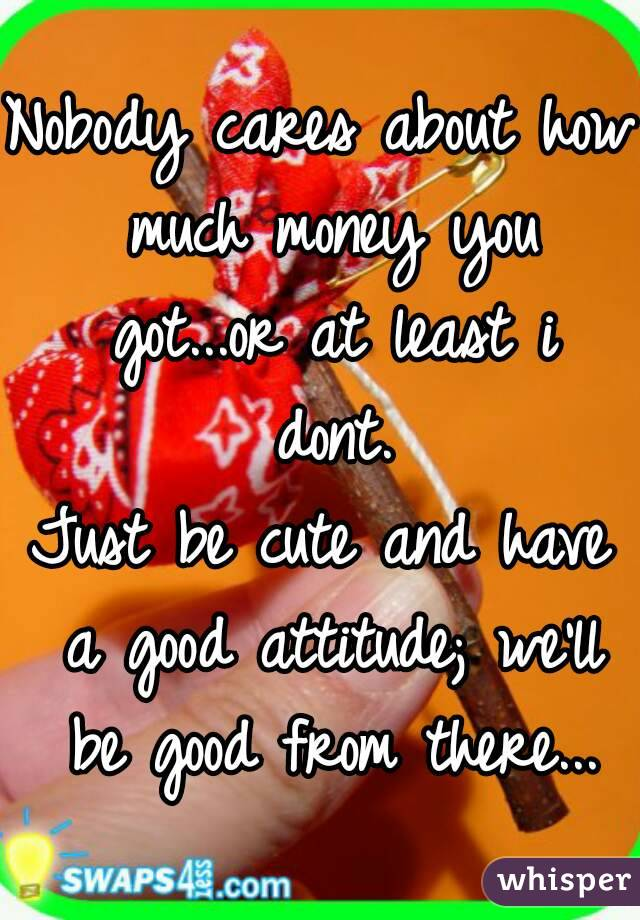Nobody cares about how much money you got...or at least i dont. Just be cute and have a good attitude; we'll be good from there...