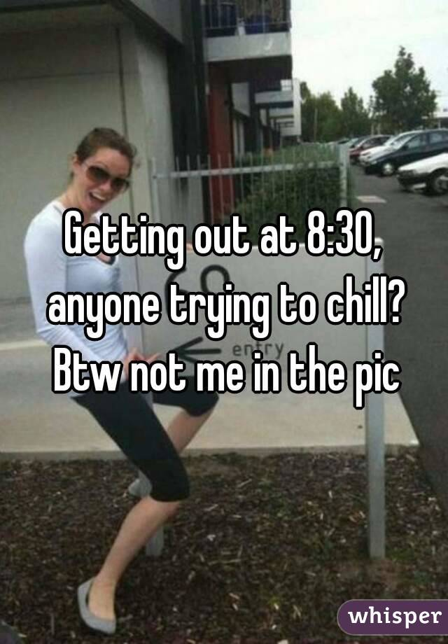 Getting out at 8:30, anyone trying to chill? Btw not me in the pic