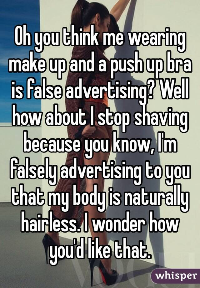 Oh you think me wearing make up and a push up bra is false advertising? Well how about I stop shaving because you know, I'm falsely advertising to you that my body is naturally hairless. I wonder how you'd like that.