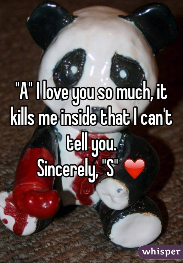 """""""A"""" I love you so much, it kills me inside that I can't tell you. Sincerely, """"S"""" ❤️"""