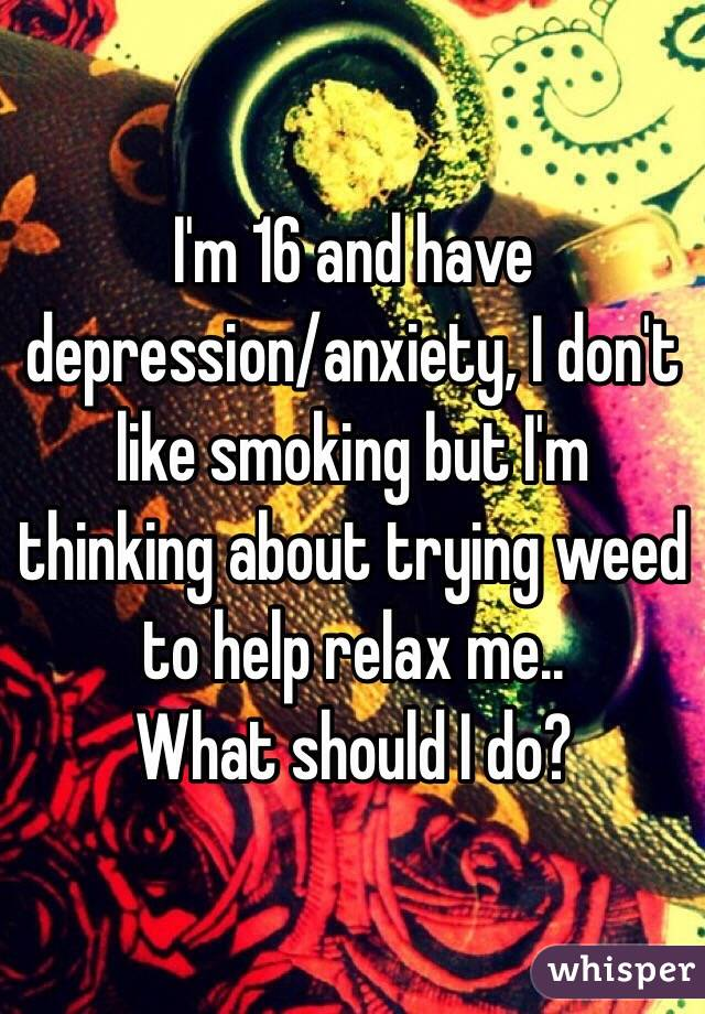 I'm 16 and have depression/anxiety, I don't like smoking but I'm thinking about trying weed to help relax me.. What should I do?