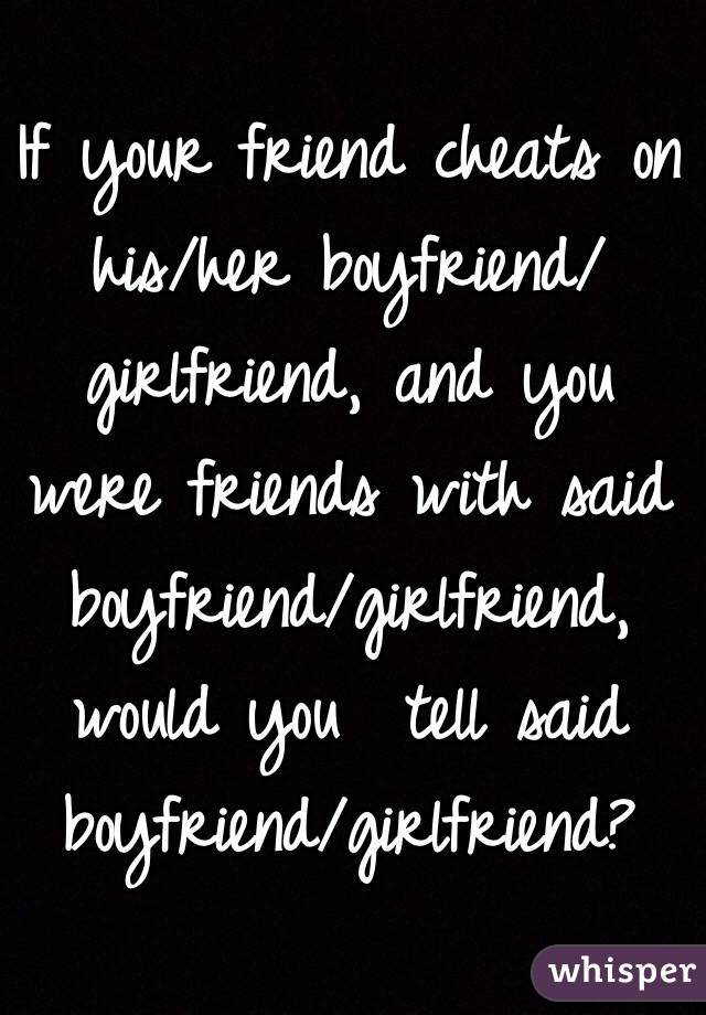 If your friend cheats on his/her boyfriend/girlfriend, and you were friends with said boyfriend/girlfriend, would you  tell said boyfriend/girlfriend?